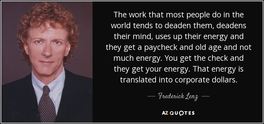 The work that most people do in the world tends to deaden them, deadens their mind, uses up their energy and they get a paycheck and old age and not much energy. You get the check and they get your energy. That energy is translated into corporate dollars. - Frederick Lenz