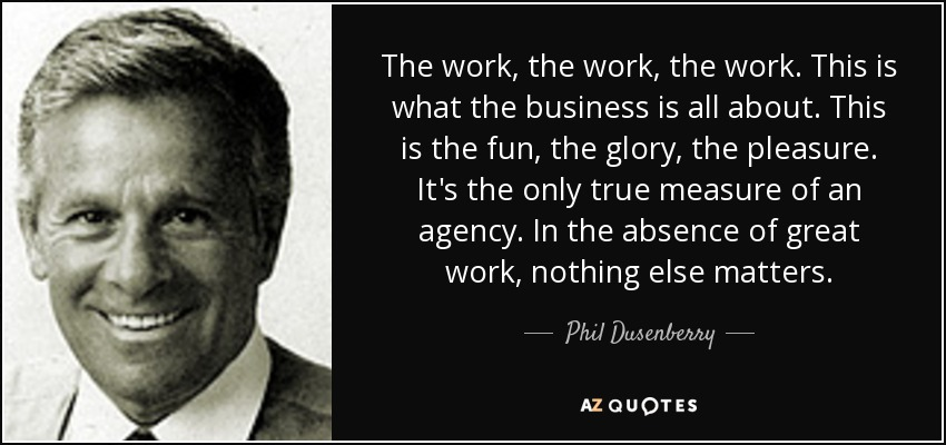 The work, the work, the work. This is what the business is all about. This is the fun, the glory, the pleasure. It's the only true measure of an agency. In the absence of great work, nothing else matters. - Phil Dusenberry