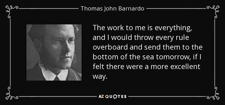 The work to me is everything, and I would throw every rule overboard and send them to the bottom of the sea tomorrow, if I felt there were a more excellent way. - Thomas John Barnardo