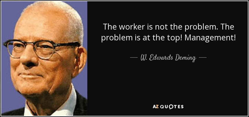 The worker is not the problem. The problem is at the top! Management! - W. Edwards Deming