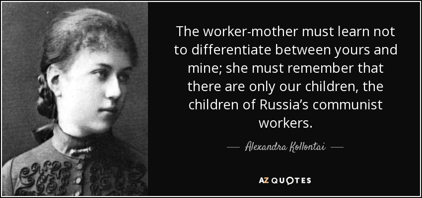 The worker-mother must learn not to differentiate between yours and mine; she must remember that there are only our children, the children of Russia's communist workers. - Alexandra Kollontai