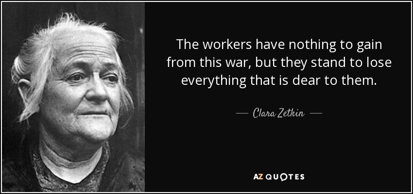 The workers have nothing to gain from this war, but they stand to lose everything that is dear to them. - Clara Zetkin