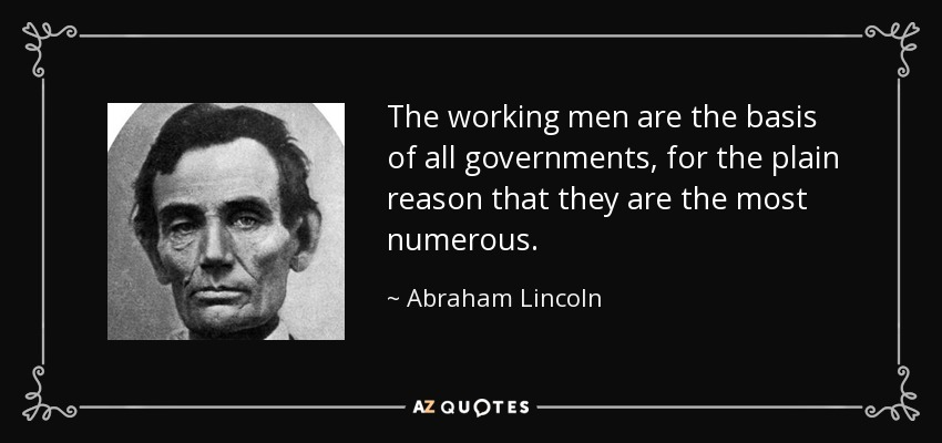 The working men are the basis of all governments, for the plain reason that they are the most numerous. - Abraham Lincoln
