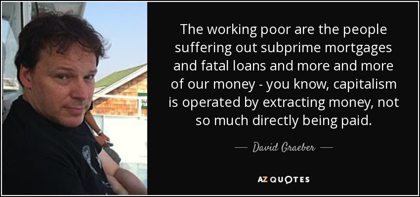 The working poor are the people suffering out subprime mortgages and fatal loans and more and more of our money - you know, capitalism is operated by extracting money, not so much directly being paid. - David Graeber
