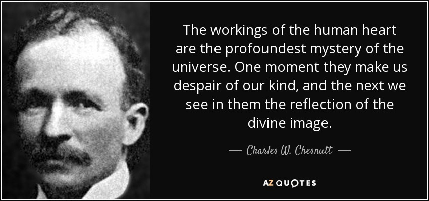 The workings of the human heart are the profoundest mystery of the universe. One moment they make us despair of our kind, and the next we see in them the reflection of the divine image. - Charles W. Chesnutt