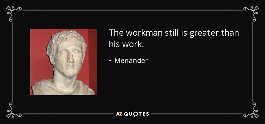 The workman still is greater than his work. - Menander