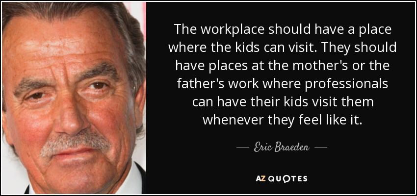 The workplace should have a place where the kids can visit. They should have places at the mother's or the father's work where professionals can have their kids visit them whenever they feel like it. - Eric Braeden