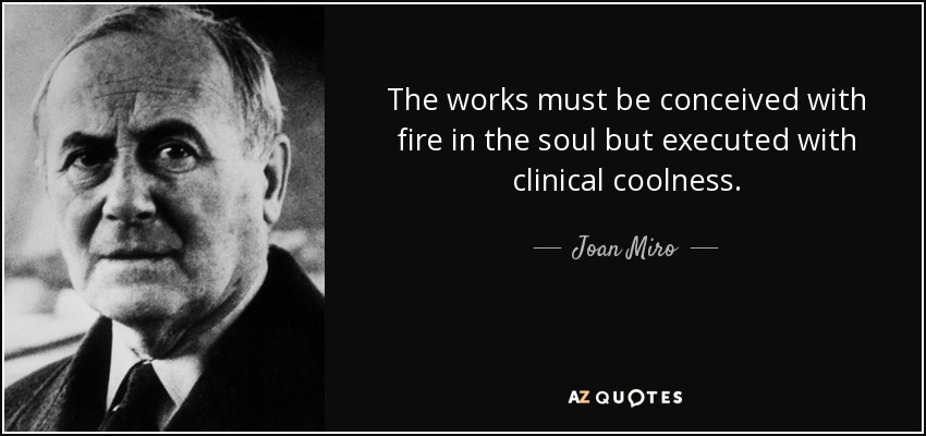 The works must be conceived with fire in the soul but executed with clinical coolness. - Joan Miro