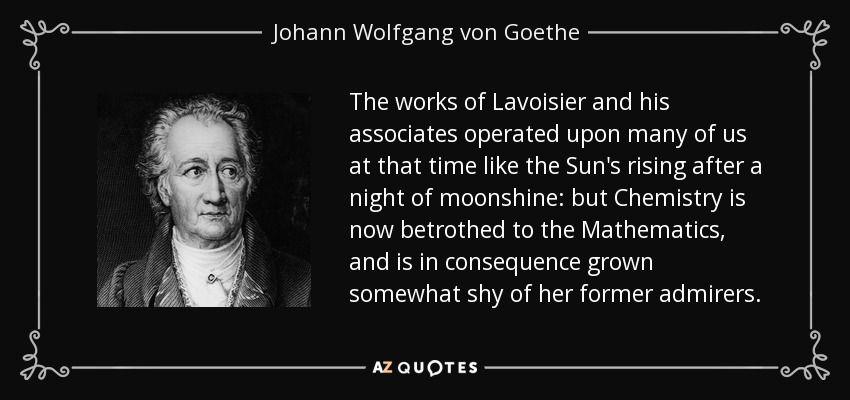 The works of Lavoisier and his associates operated upon many of us at that time like the Sun's rising after a night of moonshine: but Chemistry is now betrothed to the Mathematics, and is in consequence grown somewhat shy of her former admirers. - Johann Wolfgang von Goethe