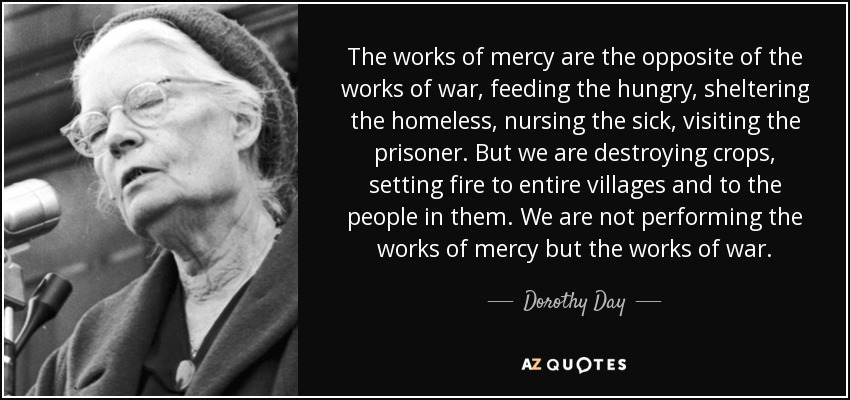 The works of mercy are the opposite of the works of war, feeding the hungry, sheltering the homeless, nursing the sick, visiting the prisoner. But we are destroying crops, setting fire to entire villages and to the people in them. We are not performing the works of mercy but the works of war. - Dorothy Day