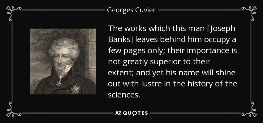 The works which this man [Joseph Banks] leaves behind him occupy a few pages only; their importance is not greatly superior to their extent; and yet his name will shine out with lustre in the history of the sciences. - Georges Cuvier