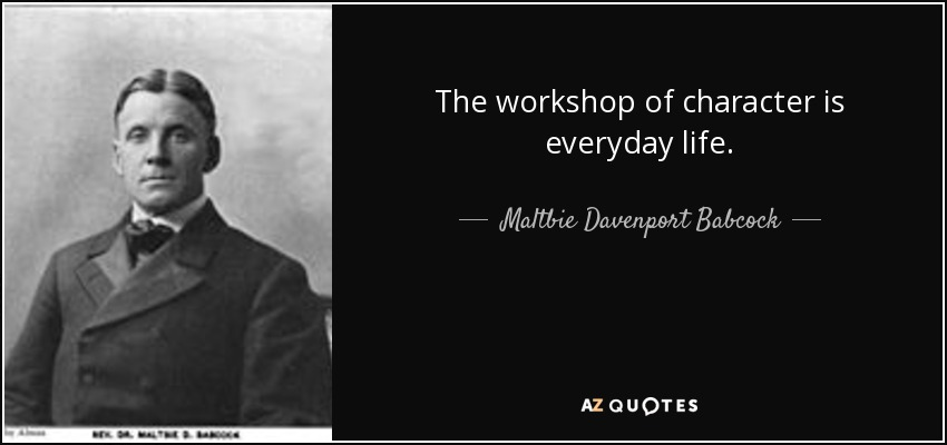 The workshop of character is everyday life. - Maltbie Davenport Babcock