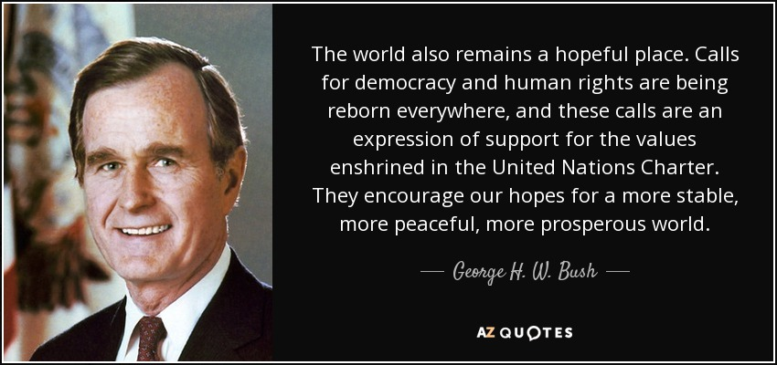 The world also remains a hopeful place. Calls for democracy and human rights are being reborn everywhere, and these calls are an expression of support for the values enshrined in the United Nations Charter. They encourage our hopes for a more stable, more peaceful, more prosperous world. - George H. W. Bush