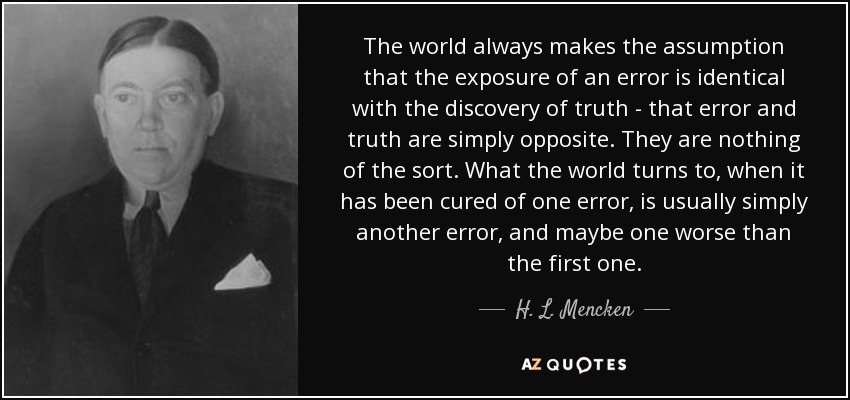 The world always makes the assumption that the exposure of an error is identical with the discovery of truth - that the error and truth are simply opposite. They are nothing of the sort. What the world turns to, when it is cured on one error, is usually simply another error, and maybe one worse than the first one. - H. L. Mencken