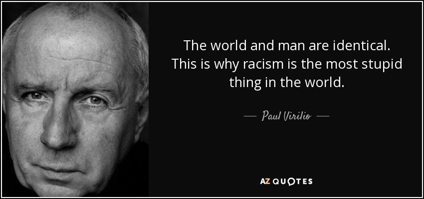 The world and man are identical. This is why racism is the most stupid thing in the world. - Paul Virilio