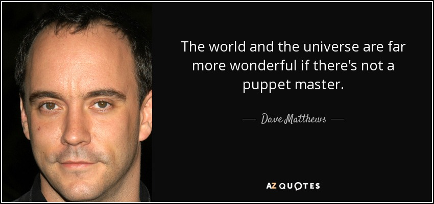 The world and the universe are far more wonderful if there's not a puppet master. - Dave Matthews
