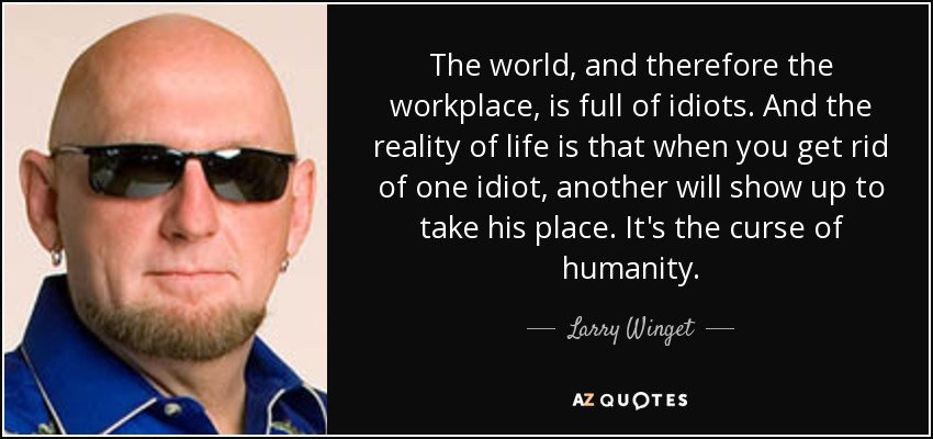 The world, and therefore the workplace, is full of idiots. And the reality of life is that when you get rid of one idiot, another will show up to take his place. It's the curse of humanity. - Larry Winget