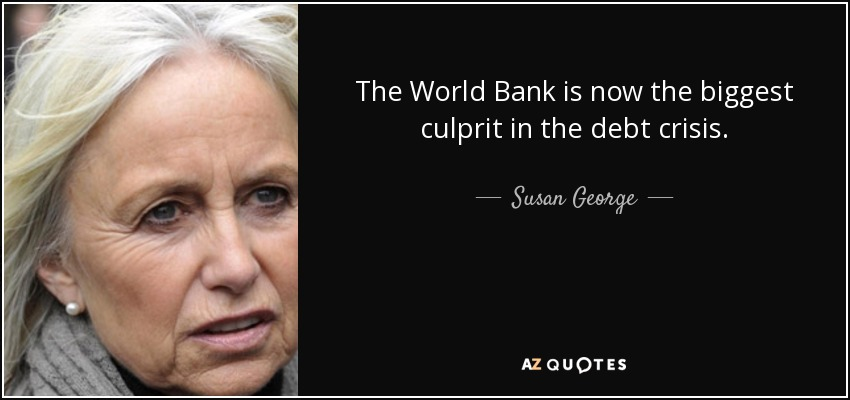 The World Bank is now the biggest culprit in the debt crisis. - Susan George
