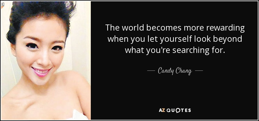 The world becomes more rewarding when you let yourself look beyond what you're searching for. - Candy Chang
