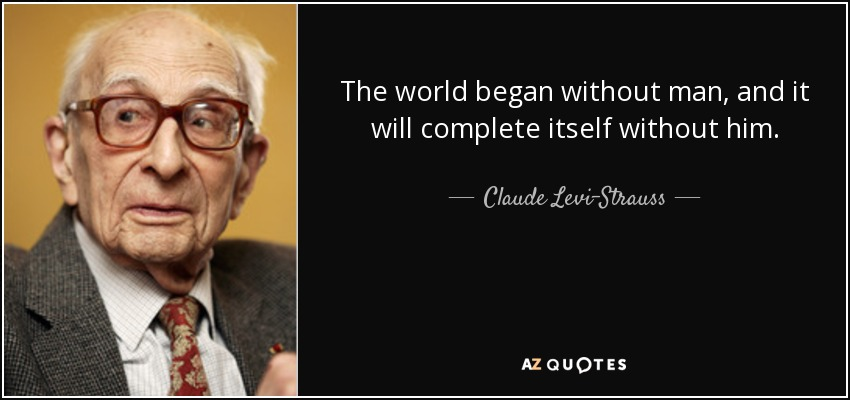 The world began without man, and it will complete itself without him. - Claude Levi-Strauss