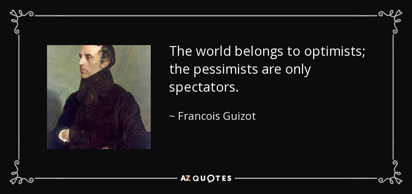 The world belongs to optimists; the pessimists are only spectators. - Francois Guizot