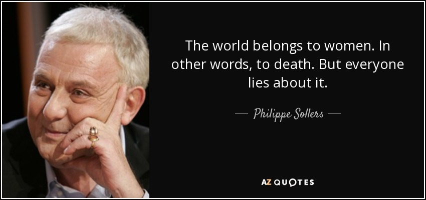 The world belongs to women. In other words, to death. But everyone lies about it. - Philippe Sollers