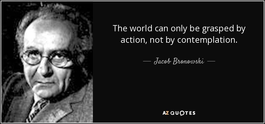 The world can only be grasped by action, not by contemplation. - Jacob Bronowski