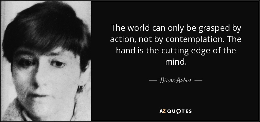 The world can only be grasped by action, not by contemplation. The hand is the cutting edge of the mind. - Diane Arbus