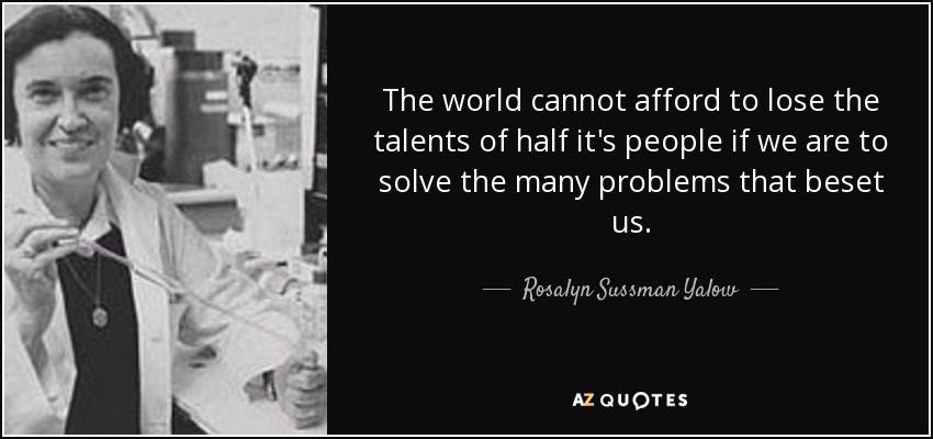 The world cannot afford to lose the talents of half it's people if we are to solve the many problems that beset us. - Rosalyn Sussman Yalow