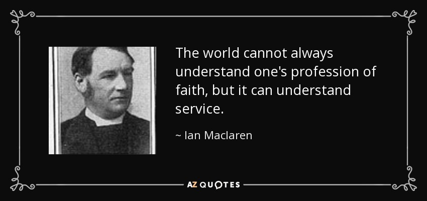 The world cannot always understand one's profession of faith, but it can understand service. - Ian Maclaren