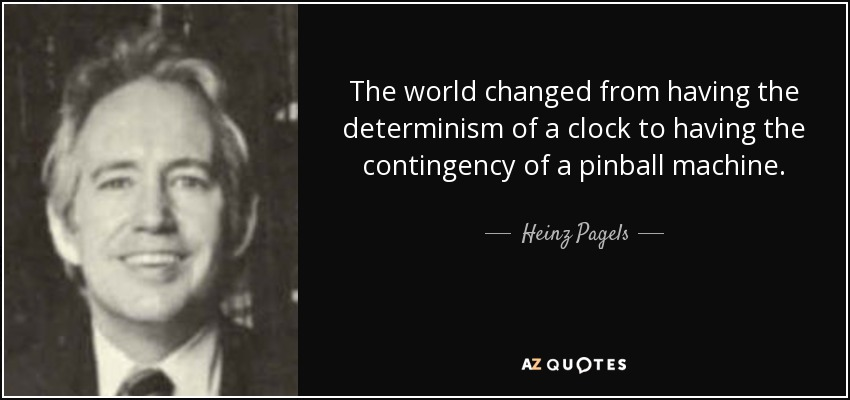 The world changed from having the determinism of a clock to having the contingency of a pinball machine. - Heinz Pagels