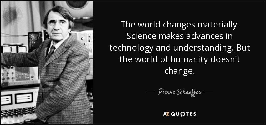 The world changes materially. Science makes advances in technology and understanding. But the world of humanity doesn't change. - Pierre Schaeffer