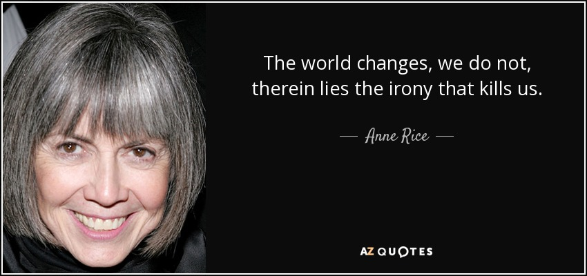 The world changes, we do not, therein lies the irony that kills us. - Anne Rice