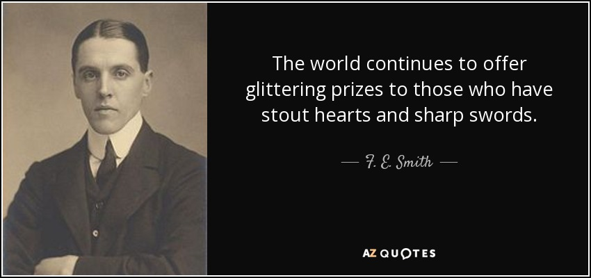 The world continues to offer glittering prizes to those who have stout hearts and sharp swords. - F. E. Smith, 1st Earl of Birkenhead