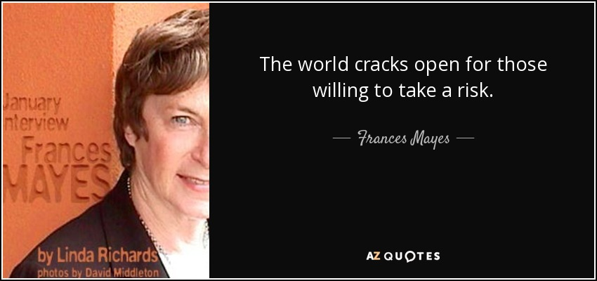 The world cracks open for those willing to take a risk. - Frances Mayes