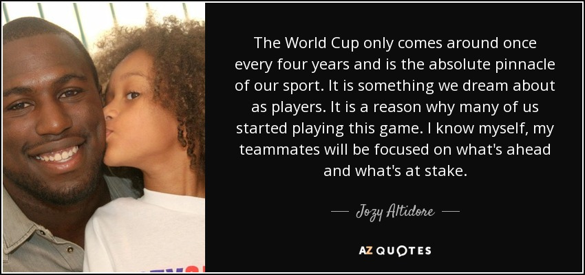 The World Cup only comes around once every four years and is the absolute pinnacle of our sport. It is something we dream about as players. It is a reason why many of us started playing this game. I know myself, my teammates will be focused on what's ahead and what's at stake. - Jozy Altidore