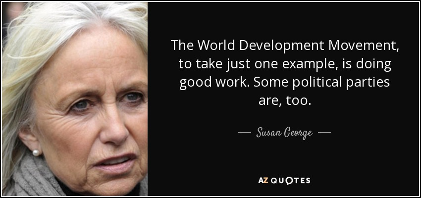 The World Development Movement, to take just one example, is doing good work. Some political parties are, too. - Susan George