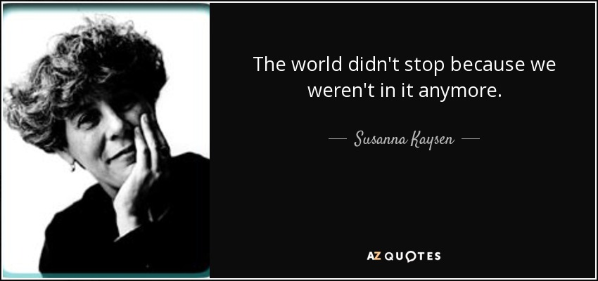 The world didn't stop because we weren't in it anymore. - Susanna Kaysen
