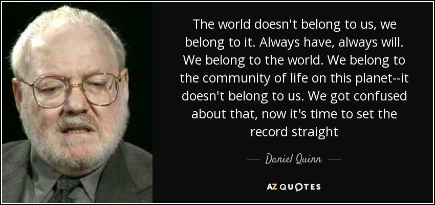 The world doesn't belong to us, we belong to it. Always have, always will. We belong to the world. We belong to the community of life on this planet--it doesn't belong to us. We got confused about that, now it's time to set the record straight - Daniel Quinn