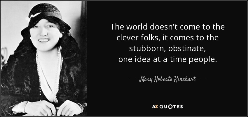 The world doesn't come to the clever folks, it comes to the stubborn, obstinate, one-idea-at-a-time people. - Mary Roberts Rinehart