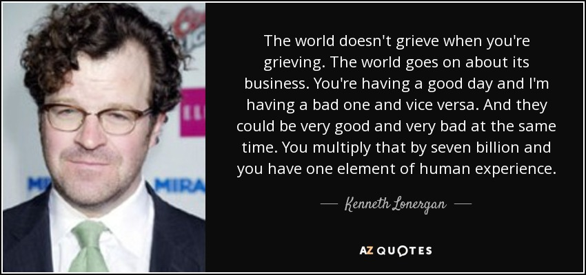The world doesn't grieve when you're grieving. The world goes on about its business. You're having a good day and I'm having a bad one and vice versa. And they could be very good and very bad at the same time. You multiply that by seven billion and you have one element of human experience. - Kenneth Lonergan