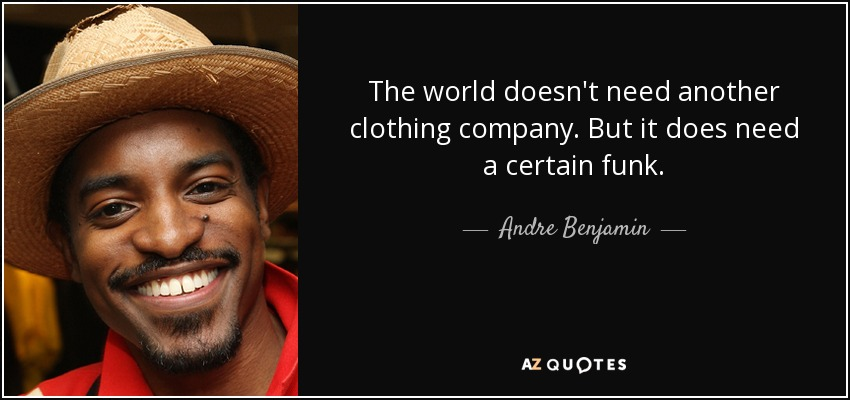 The world doesn't need another clothing company. But it does need a certain funk. - Andre Benjamin