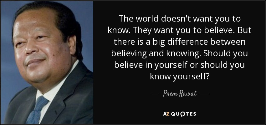 The world doesn't want you to know. They want you to believe. But there is a big difference between believing and knowing. Should you believe in yourself or should you know yourself? - Prem Rawat
