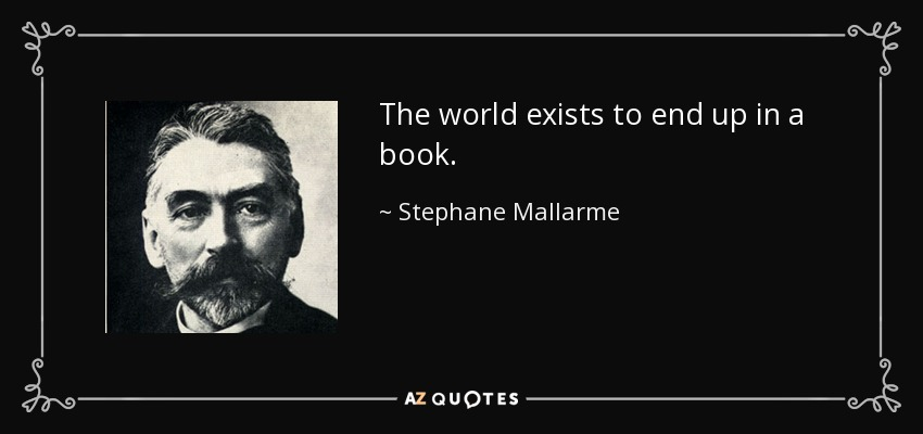 The world exists to end up in a book. - Stephane Mallarme