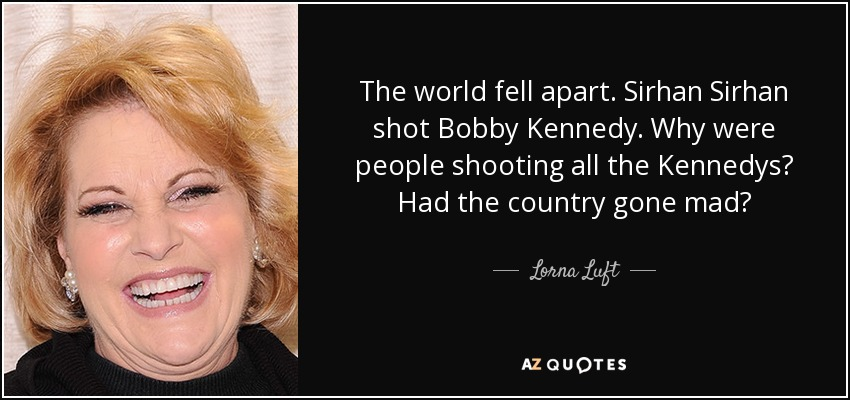 The world fell apart. Sirhan Sirhan shot Bobby Kennedy. Why were people shooting all the Kennedys? Had the country gone mad? - Lorna Luft