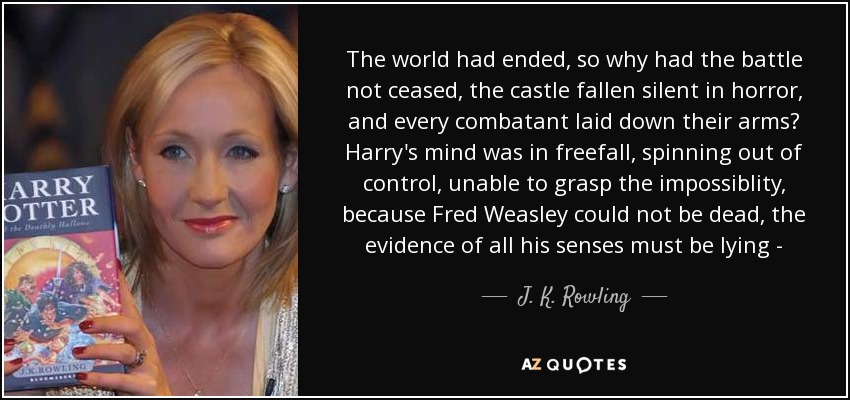 The world had ended, so why had the battle not ceased, the castle fallen silent in horror, and every combatant laid down their arms? Harry's mind was in freefall, spinning out of control, unable to grasp the impossiblity, because Fred Weasley could not be dead, the evidence of all his senses must be lying - - J. K. Rowling