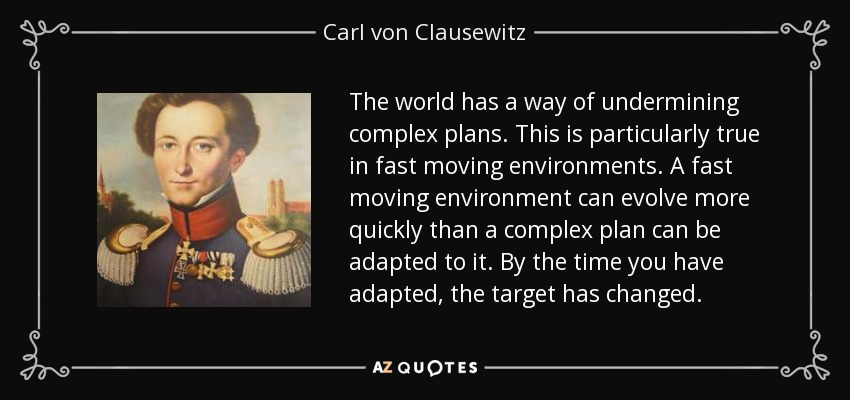 The world has a way of undermining complex plans. This is particularly true in fast moving environments. A fast moving environment can evolve more quickly than a complex plan can be adapted to it. By the time you have adapted, the target has changed. - Carl von Clausewitz
