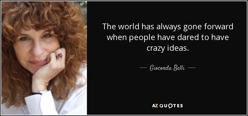 The world has always gone forward when people have dared to have crazy ideas. - Gioconda Belli