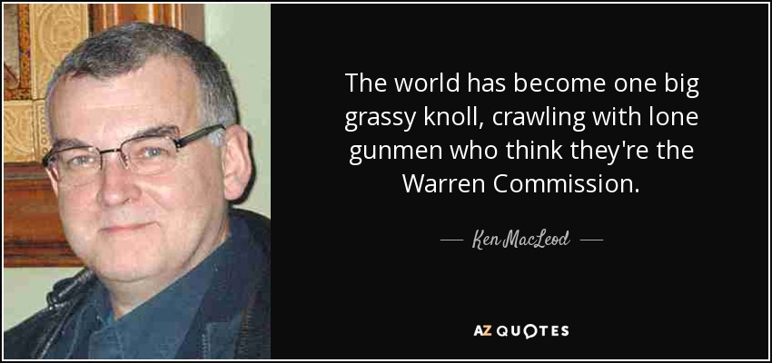The world has become one big grassy knoll, crawling with lone gunmen who think they're the Warren Commission. - Ken MacLeod