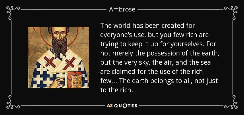 The world has been created for everyone's use, but you few rich are trying to keep it up for yourselves. For not merely the possession of the earth, but the very sky, the air, and the sea are claimed for the use of the rich few... The earth belongs to all, not just to the rich. - Ambrose